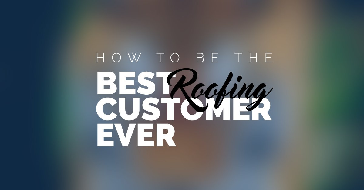 How To Be The Best Roofing Customer Ever