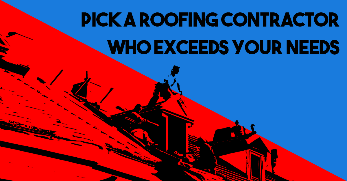 Pick a Roofing Contractor Who Exceeds Your Needs