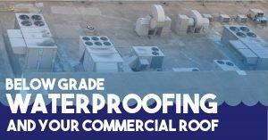 Below Grade Waterproofing and Your Commercial Roof