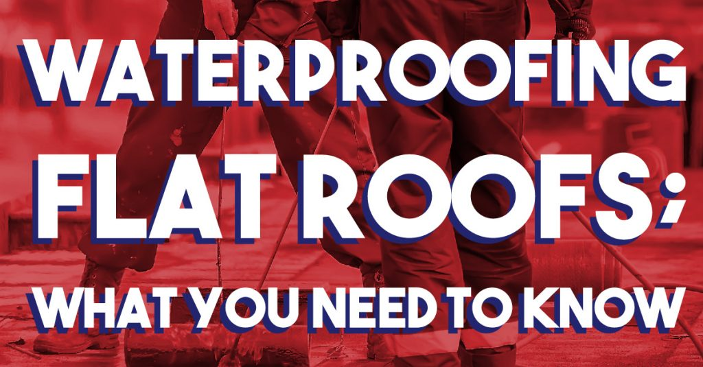 Waterproofing Flat Roofs; What You Need To Know