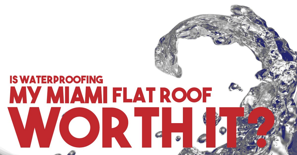 Is Waterproofing My Miami Flat Roof Worth It?