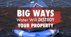 Big Ways Water Will Destroy Your Property