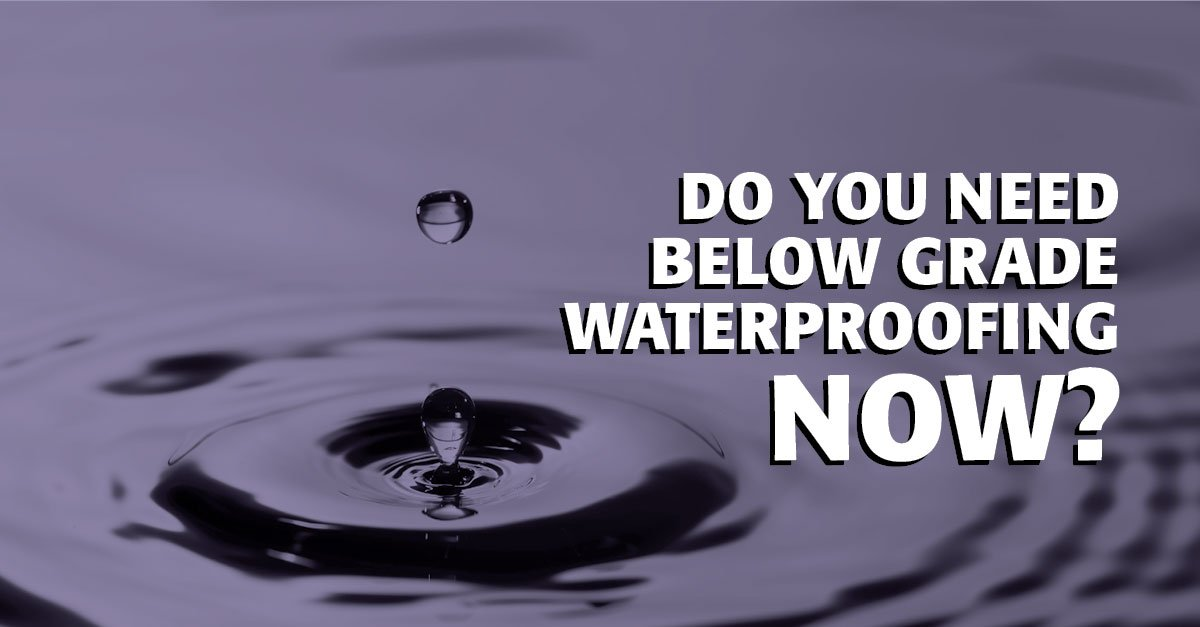 Do You Need Below Grade Waterproofing Now?
