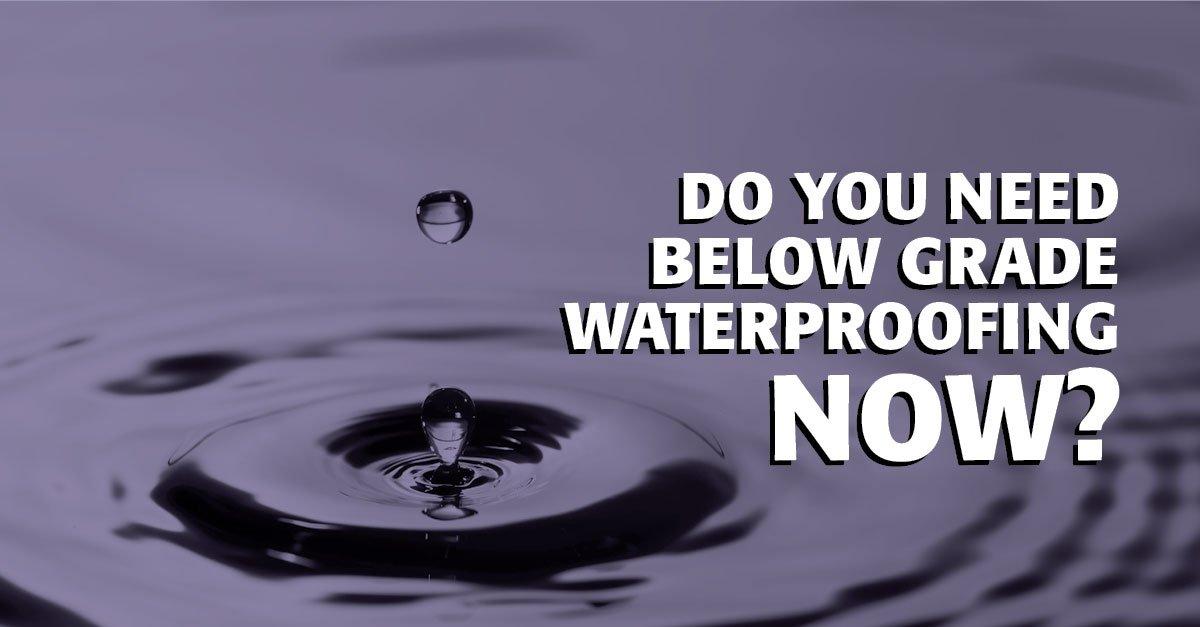Do You Need Below Grade Waterproofing Now?