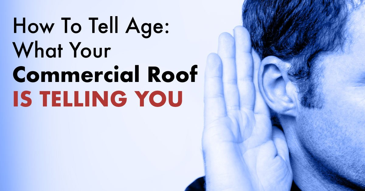 How To Tell Age: What Your Commercial Roof Is Telling You